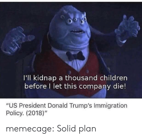 """Donald Trumps: I'll kidnap a thousand children  before I let this company die!  """"US President Donald Trump's Immigration  Policy. (2018)"""" memecage:  Solid plan"""