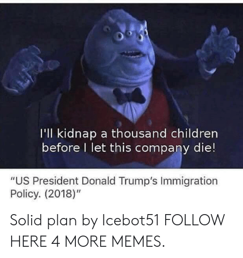 """Donald Trumps: I'll kidnap a thousand children  before I let this company die!  """"US President Donald Trump's Immigration  Policy. (2018)"""" Solid plan by Icebot51 FOLLOW HERE 4 MORE MEMES."""