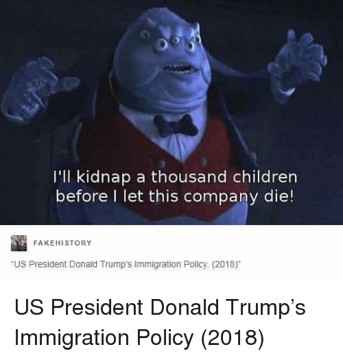 Donald Trumps: I'll kidnap a thousand children  before l let this company die!  FAKEHISTORY  US President Donald Trump's Immigration Policy (2018) US President Donald Trump's Immigration Policy (2018)