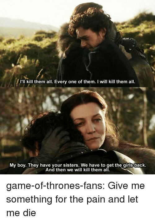 Game of Thrones, Girls, and Tumblr: I'll kill them all. Every one of them. I will kill them all  My boy. They have your sisters. We have to get the girls back  And then we will kill them all game-of-thrones-fans:  Give me something for the pain and let me die