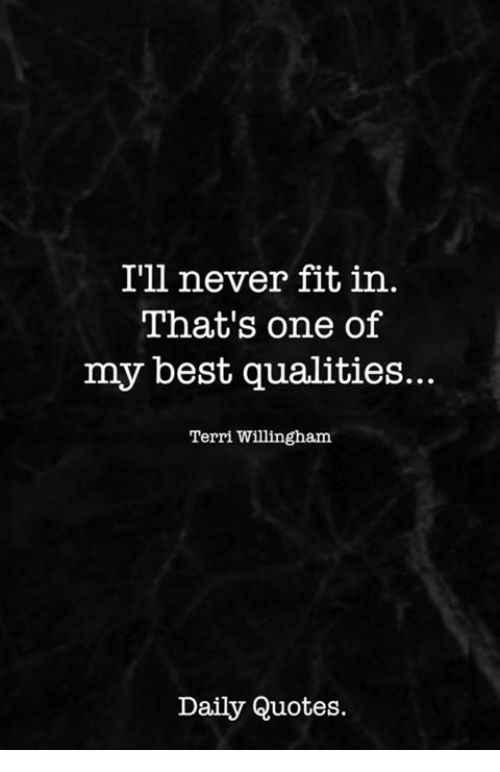 Terri: I'll never fit in.  That's one of  my best qualities...  Terri Willingham  Daily Quotes.