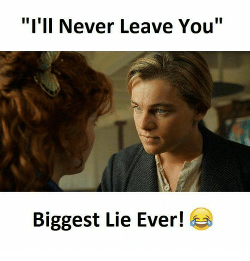 "Never, Biggest Lie, and You: ""I'll Never Leave You""  Biggest Lie Ever!"