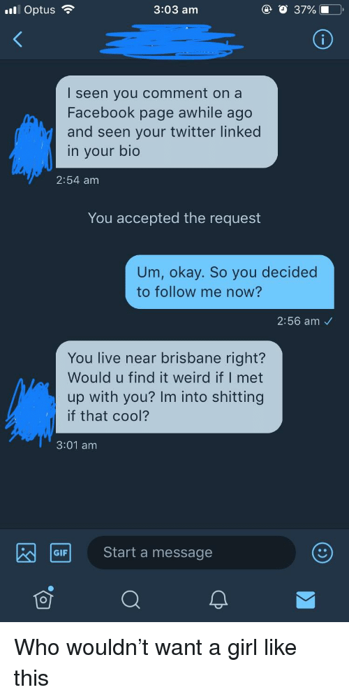 Facebook, Gif, and Twitter: ill Optus  3:03 am  I seen you comment on a  Facebook page awhile ago  and seen your twitter linked  in your bio  2:54 am  You accepted the request  Um, okay. So you decided  to follow me now?  2:56 am  You live near brisbane right?  Would u find it weird if I met  up with you? Im into shitting  if that cool?  3:01 am  GIF  Start a message