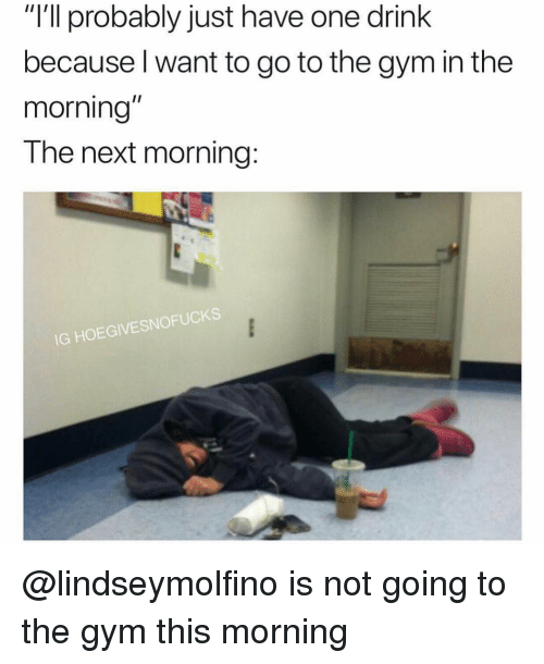 """Gym, Girl Memes, and Next: """"I'll probably just have one drink  because l want to go to the gym in the  morning  The next morning:  IG HOEGIVESNOFUCKS @lindseymolfino is not going to the gym this morning"""