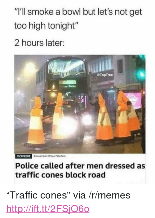 """Memes, Police, and Traffic: """"I'll smoke a bowl but let's not get  too high tonight""""  2 hours later:  @TopTree  TV REPORT  2 November 2015 at 1047am  Police called after men dressed as  traffic cones block road <p>""""Traffic cones"""" via /r/memes <a href=""""http://ift.tt/2FSjO6o"""">http://ift.tt/2FSjO6o</a></p>"""