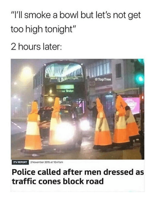 "Memes, Police, and Traffic: ""I'll smoke a bowl but let's not get  too high tonight""  2 hours later:  @TopTree  TV REPORT  2 November 2015 at 1047am  Police called after men dressed as  traffic cones block road"