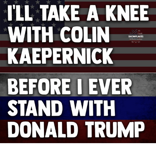 Colin Kaepernick, Donald Trump, and Trump: ILL TAKE A KNEE  WITH COLIN  KAEPERNICK  BEFOREIEVER  STAND WITH  DONALD TRUMP  SNOWFLAKES