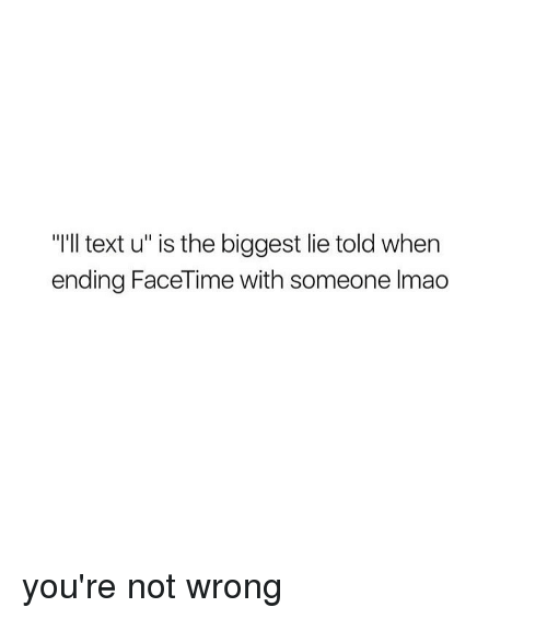 "Girl, Biggest Lie, and Lie: ""I'll text u"" is the biggest lie told When  ending FaceTime with someone lmao you're not wrong"