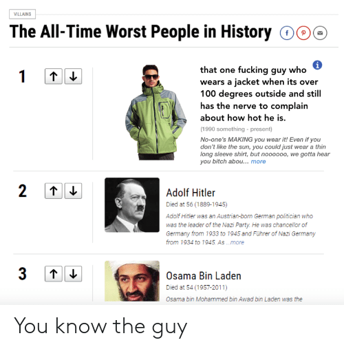 How Hot: ILLAINS  The All-Time Worst People in History 000  that one fucking guy who  wears a jacket when its over  100 degrees outside and still  has the nerve to complain  about how hot he is.  (1990 something - present)  No-one's MAKING you wear it! Even if you  don't like the sun, you could just wear a thin  long sleeve shirt, but noooooo, we gotta hear  you bitch abou... more  Adoli Hiiler  Died at 56 (1889-1945)  Adolf Hitler was an Austrian-born German politician who  was the leader of the Nazi Party. He was chancellor of  Germany from 1933 to 1945 and Führer of Nazi Germany  from 1934 to 1945. As .more  Osama Bin Laden  Died at 54 (1957-2011)  Osama bin Mohammed bin Awad bin Laden was the You know the guy