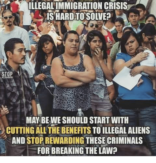 illegal immigration: ILLEGAL IMMIGRATION CRISIS  STOP  MAY BE WE SHOULD START WITH  CUTTING ALL'THE BENEFITS TO ILLEGAL ALIENS  AND STOR REWARDING THESE CRIMINALS  FOR BREAKING THE LAW?