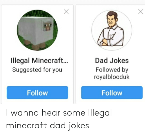 Dad, Minecraft, and Jokes: Illegal Minecraft..  Suggested for you  Dad Jokes  Followed by  royalblooduk  Follow  Follow  X I wanna hear some Illegal minecraft dad jokes