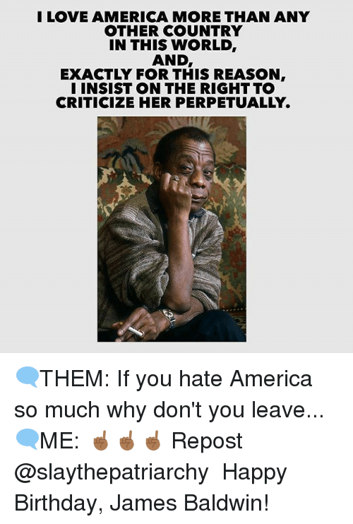 America, Birthday, and Memes: ILOVE AMERICA MORE THAN ANY  OTHER COUNTRY  IN THIS WORLD  AND  EXACTLY FOR THIS REASON  I INSIST ON THE RIGHT TO  CRITICIZE HER PERPETUALLY. 🗨THEM: If you hate America so much why don't you leave... 🗨ME: ☝🏾☝🏾☝🏾 Repost @slaythepatriarchy ・・・ Happy Birthday, James Baldwin!