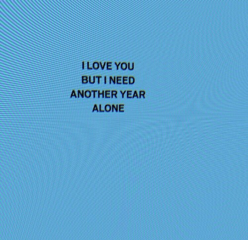 Being Alone, Another, and You: ILOVE YOU  BUT I NEED  ANOTHER YEAR  ALONE