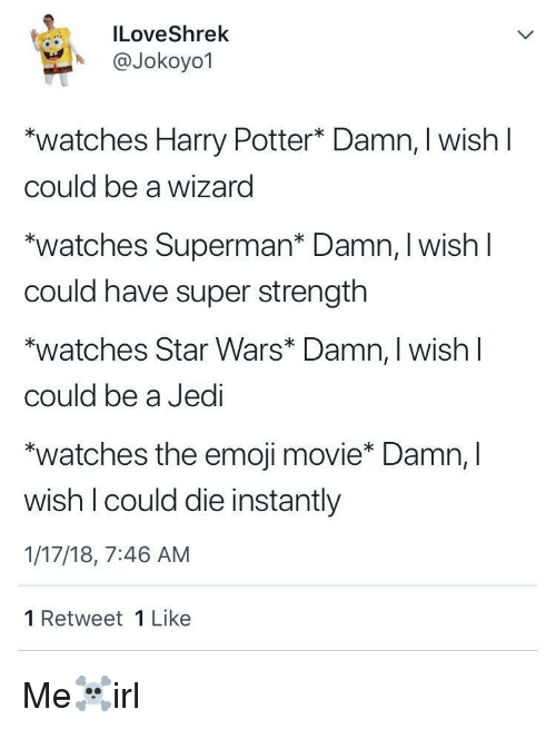 "Emoji Movie: ILoveShrek  A @Jokoyo1  watches Harry Potter* Damn, I wish l  could be a wizard  ""watches Superman* Damn, I wish l  could have super strength  watches Star Wars* Damn, I wish l  could be a Jedi  ""watches the emoji movie* Damn, l  wish I could die instantly  1/17/18, 7:46 AM  1 Retweet 1 Like Me☠️irl"
