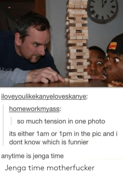 Time, One, and Photo: iloveyoulikekanveloveskanve:  homeworkmyass:  so much tension in one photo  its either 1am or 1pm in the pic and i  dont know which is funnier  anytime is jenga time Jenga time motherfucker