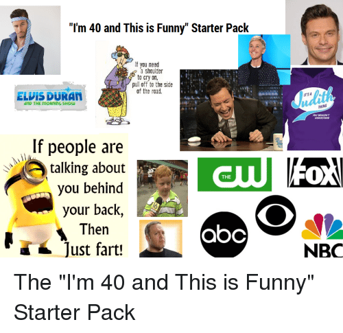 """Abc, Funny, and Starter Packs: """"I'm 40 and This is Funny"""" Starter Pack  If vou need  a shaulder  to cry on  pul off to the side  of the road.  Judith  ELVIS DURAN  ITSA  AND THE MORNING SHOw  THING  YOU WOUDNT  If people are  tlking about  THE  you behind  your back,  Then  abc  ust fart!  NBC"""