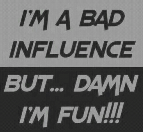 Bad, Fun, and Damn: IM A BAD  INFLUENCE  BUT.. DAMN  IM FUN!!!