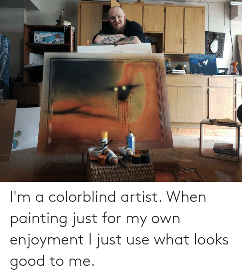 Looks Good To Me: I'm a colorblind artist. When painting just for my own enjoyment I just use what looks good to me.