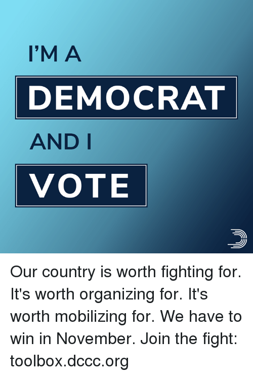 Memes, Fight, and 🤖: I'M A  DEMOCRAT  AND I  VOTE Our country is worth fighting for. It's worth organizing for. It's worth mobilizing for. We have to win in November.  Join the fight: toolbox.dccc.org