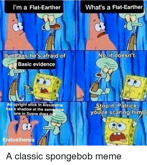 Meme, SpongeBob, and Time: I'm a Flat-Earther  What's a Flat-Earther  It means he's afraid of  No,it doesn't  Basic evidence  An upright stick in Alexandria  has a shadow at the same time  Stop it, Patrick  youre scaring himj  one in Svene does  scaring him  Eratosthenes A classic spongebob meme