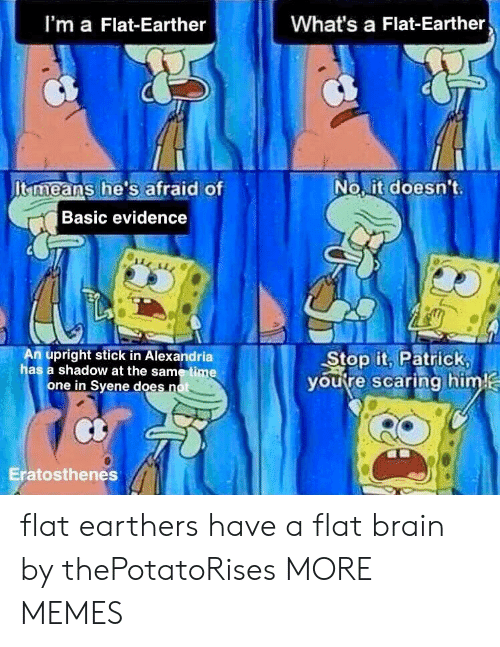 Flat Earther: I'm a Flat-Earther  What's a Flat-Earther  It means he's afraid of  No it doesn't  Basic evidence  m upright stick in Alexandria  has a shadow at the same time  Stop it, Patrick  youtre scaring him  one in Syene does n  Eratosthenes flat earthers have a flat brain by thePotatoRises MORE MEMES