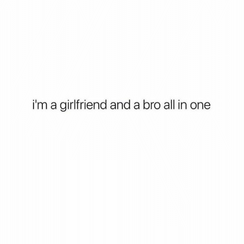 all in one: i'm a girlfriend and a bro all in one