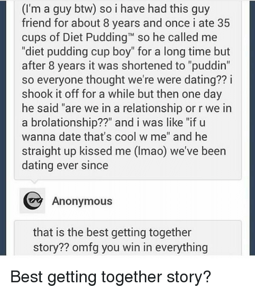 """Dating, Anonymous, and Best: (I'm a guy btw) so i have had this guy  friend for about 8 years and once i ate 35  cups of Diet PuddingT so he called me  """"diet pudding cup boy"""" for a long time but  after 8 years it was shortened to """"puddin""""  so everyone thought we're were dating?? i  shook it off for a while but then one day  he said """"are we in a relationship or r we in  a brolationship??"""" and i was like """"if u  wanna date that's cool w me"""" and he  straight up kissed me (Imao) we've been  dating ever since  Anonymous  that is the best getting together  story?? omfg you win in everything Best getting together story?"""