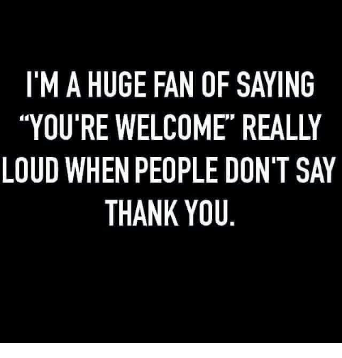 """Dank, Thank You, and 🤖: I'M A HUGE FAN OF SAYING  """"YOU'RE WELCOME"""" REALLY  LOUD WHEN PEOPLE DON'T SAY  THANK YOU"""