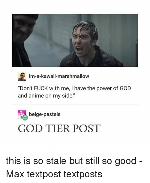 """Poste: im-a-kawaii-marshmallow  """"Don't FUCK with me, I have the power of GOD  and anime on my side.""""  beige-pastels  GOD TIER POST this is so stale but still so good - Max textpost textposts"""