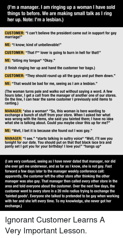"""see you tonight: (I'm a manager. I am ringing up a woman I have sold  things to before. We are making small talk as I ring  her up. Note: l'm a lesbian.)  CUSTOMER: """"I can't believe the president came out in support for gay  marriage!'""""  ME: """"I know; kind of unbelievable!""""  CUSTOMER: """"That f** lover is going to burn in hell for that!""""  ME: *biting my tongue* """"Okay.""""  (I finish ringing her up and hand the customer her bags.)  CUSTOMER: """"They should round up all the gays and put them down.""""  ME: """"That would be bad for me, seeing as I am a lesbian.""""  (The woman turns pale and walks out without saying a word. A few  hours later, I get a call from the manager of another one of our stores.  On the line, I can hear the same customer I previously sold items to  ranting.)  MANAGER: *also a woman* """"So, this woman is here wanting to  exchange a bunch of stuff from your store. When I asked her what  was wrong with the items, she said you tainted them; I have no idea  what she is talking about. Could you maybe clear this up for me?""""  ME: """"Well, I bet it is because she found out I was gay.""""  MANAGER: """"I see."""" *starts talking in sultry voice* """"Well, I'll see you  tonight for our date. You should put on that that black lace bra and  panty set I got you for your birthday! I love you!"""" *hangs up'*  (I am very confused, seeing as I have never dated that manager, nor did  she ever get me underwear, and as far as I know, she is not gay. Fast  forward a few days later to the manager weekly conference call:  apparently, the customer left the other store after thinking the other  manager was also gay. That manager then called every other store in the  area and told everyone about the customer. Over the next few days, the  customer went to every store in a 20 mile radius trying to exchange the  tainted goods'. Everyone she talked to pretended to be gay when working  with her and she left every time. To my knowledge, she never got her  exchange.) <p>Ignorant Customer Learns A Very Important """