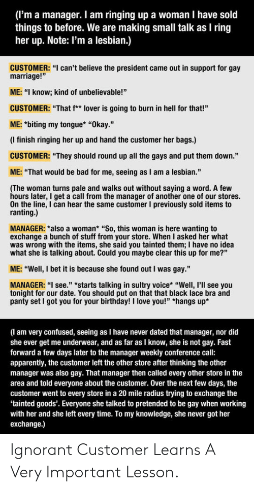 """see you tonight: (I'm a manager. I am ringing up a woman I have sold  things to before. We are making small talk as I ring  her up. Note: I'm a lesbian.)  CUSTOMER: """"I can't believe the president came out in support for gay  marriage!""""  ME: """"I know; kind of unbelievable!""""  CUSTOMER: """"That f** lover is going to burn in hell for that!""""  ME: *biting my tongue* """"Okay.""""  (I finish ringing her up and hand the customer her bags.)  CUSTOMER: """"They should round up all the gays and put them down.""""  ME: """"That would be bad for me, seeing as I am a lesbian.""""  (The woman turns pale and walks out without saying a word. A few  hours later, I get a call from the manager of another one of our stores.  On the line, I can hear the same customer I previously sold items to  ranting.)  MANAGER: *also a woman* """"So, this woman is here wanting to  exchange a bunch of stuff from your store. When I asked her what  was wrong with the items, she said you tainted them; I have no idea  what she is talking about. Could you maybe clear this up for me?""""  ME: """"Well, I bet it is because she found out I was gay.""""  MANAGER: """"I see."""" *starts talking in sultry voice* """"Well, I'll see you  tonight for our date. You should put on that that black lace bra and  panty set I got you for your birthday! I love you!"""" *hangs up*  (l am very confused, seeing as I have never dated that manager, nor did  she ever get me underwear, and as far as I know, she is not gay. Fast  forward a few days later to the manager weekly conference call:  apparently, the customer left the other store after thinking the other  manager was also gay. That manager then called every other store in the  area and told everyone about the customer. Over the next few days, the  customer went to every store in a 20 mile radius trying to exchange the  tainted goods'. Everyone she talked to pretended to be gay when working  with her and she left every time. To my knowledge, she never got her  exchange.) Ignorant Customer Learns A Very Important Lesso"""