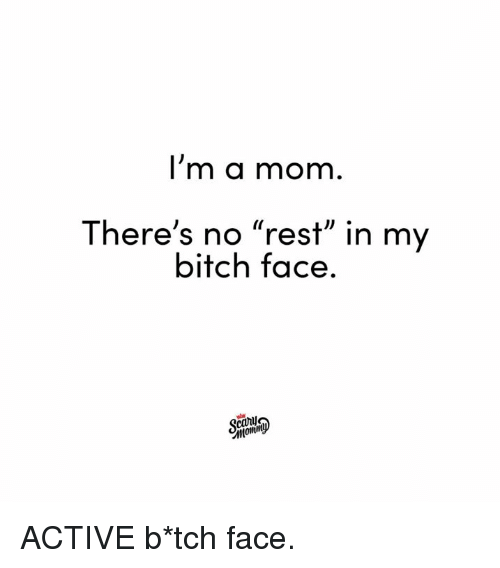 "Bitch, Dank, and Mom: I'm a mom  There's no ""rest"" in my  bitch face.  carl ACTIVE b*tch face."