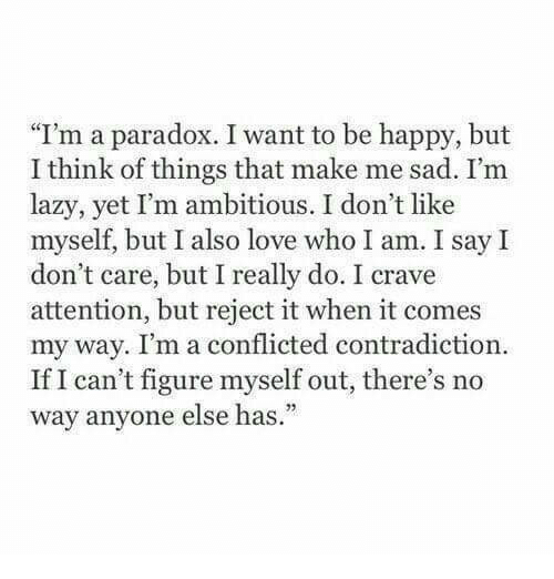 """Contradiction: """"I'm a paradox. I want to be happy, but  I think of things that make me sad. I'm  lazy, yet I'm ambitious. I don't like  myself, but I also love who I am. I say I  don't care, but I really do. I crave  attention, but reject it when it comes  my way. I'm a conflicted contradiction  If I can't figure myself out, there's no  way anvone else has."""""""