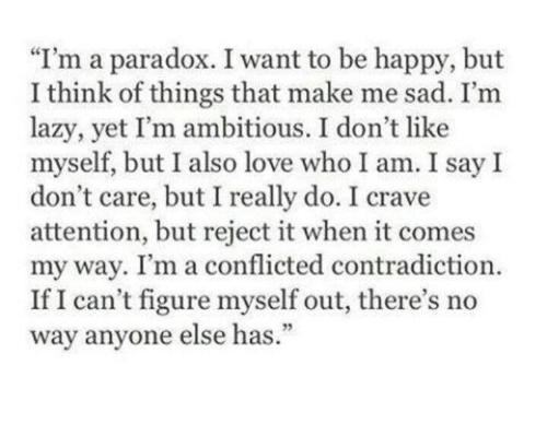 """Contradiction: """"I'm a paradox. I want to be happy, but  I think of things that make me sad. I'm  lazy, yet I'm ambitious. I don't like  myself, but I also love who I am. I say I  don't care, but I really do. I crave  attention, but reject it when it comes  my way. I'm a conflicted contradiction.  If I can't figure myself out, there's no  way anyone else has.  93"""