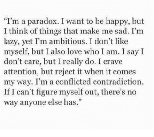 """Contradiction: I'm a paradox. I want to be happy, but  I think of things that make me sad. I'm  lazy, yet I'm ambitious. I don't like  myself, but I also love who I am. I say I  don't care, but I really do. I crave  attention, but reject it when it comes  my way. I'm a conflicted contradiction.  If I can't figure myself out, there's no  way anyone else has."""""""