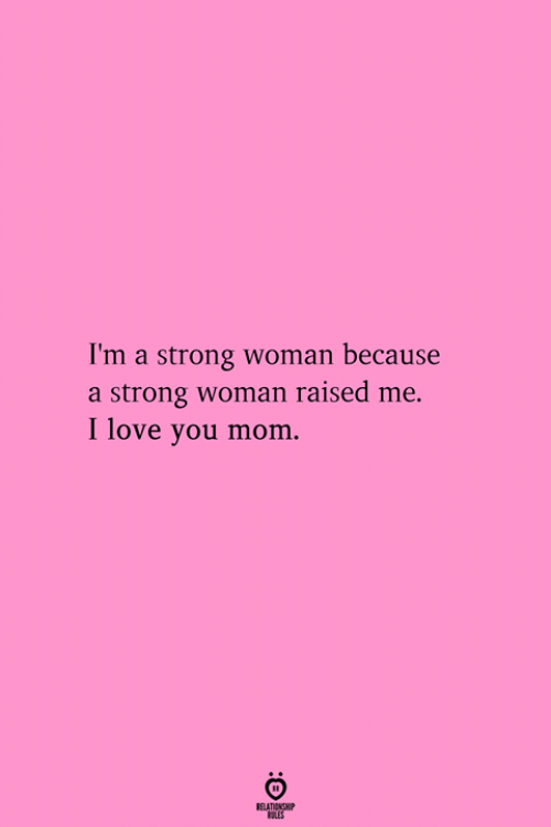 Love, I Love You, and Strong: I'm a strong woman because  a strong woman raised me.  I love you mom.  RELATIONGHP