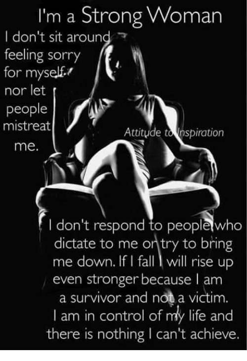Memes, Survivor, and A Strong Woman: I'm a Strong Woman  I don't sit around  feeling sorry  ff,  for myself  nor let  people  mistreat  Attitude tonspiration  me.  don't respond to peoplewho  dictate to me ontry to bring  me down. If I fall l will rise up  even stronger because I am  a survivor and not a victim.  I am in control of my life and  there is nothing l can't achieve.