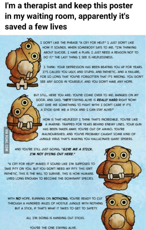 "9gag, Alive, and Apparently: I'm a therapist and keep this poster  in my waiting room, apparently it's  saved a few lives  I DON'T LIKE THE PHRASE ""A CRY FOR HELP"" I JUST DON'T LIKE  HOW IT SOUNDS. WHEN SOMEBODY SAYS TO ME. ""IM THINKING  ABOUT SUICIDE, I HAVE A PLAN: I JUST NEED A REASON NOT TO  DO IT THE LAST THING I SEE IS HELPLESSNESS.  I THINK: YOUR DEPRESSION HAS BEEN BEATING YOU UP FOR YEARS  IT'S CALLED YOu UGLY, AND STUPID, AND PATHETIC, AND A FAILURE  FOR SO LONG THAT YOU'VE FORGOTTEN THAT IT'S WRONG. YoU DON'T  SEE ANY GOOD IN YOURSELF, AND YOU DON'T HAVE ANY HOPE  BUT STILL, HERE YOU ARE: YOU'VE COME OVER TO ME, BANGED ON MY  DOOR, AND SAID, ""HEY! STAYING ALIVE IS REALLY HARD RIGHT NOW  JUST GIVE ME SOMETHING TO FIGHT WITH! I DON'T CARE IF IT'S  A STICK! GIVE ME A STICK ANDI CAN STAY ALIVE!  HOW IS THAT HELPLESS? I THINK THAT'S INCREDIBLE. YOU'RE LIKE  A MARINE: TRAPPED FOR YEARS BEHIND ENEMY LINES, YOUR GUN  HAS BEEN TAKEN AWAY, YOU'RE OUT OF AMMO, YOU'RE  MALNOURISHED, AND YOU'VE PROBABLY CALUGHT SOME KIND OF  JUNGLE VIRUS THAT'S MAKING YoU HALLUCINATE GIANT SPIDERS  AND YOU'RE STILL JUST GOING, ""GIVE ME A STICK  I'M NOT DYING OUT HERE  ""A CRY FOR HELP"" MAKES IT SOUND LIKE IM SUPPOSED TO  TAKE PITY ON YOu, BUT YOU DON'T NEED MY PITY THIS ISN'T  PATHETIC. THIS IS THE WILL TO SURVIVE. THIS IS HOW HUMANS  LIVED LONG ENOLIGH TO BECOME THE DOMINANT SPECIES  WITH NO HOPE, RUNNING ON NOTHING, YOU'RE READY TO CUT  THROUGH A HUNDRED MILES OF HOSTILE JUuNGLE WITH NOTHING  BLIT A STICK, IF THAT'S WHAT IT TAKES TO GET TO SAFETY  ALL IM DOING IS HANDING OUT STICKS  YOU'RE THE ONE STAYING ALIVE  VIA 9GAG.COM"