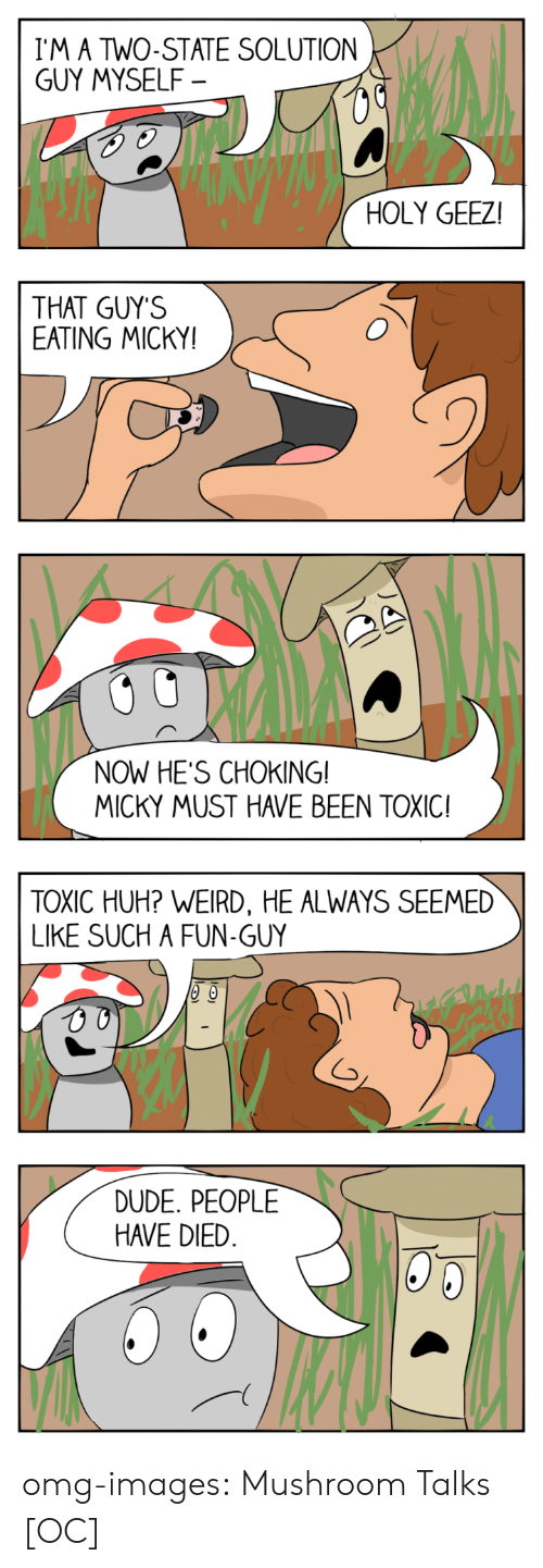 Dude, Huh, and Omg: I'M A TWO-STATE SOLUTION  GUY MYSELF  HOLY GEEZ  THAT GUY'S  EATING MICKY  0  NOW HES CHOKING!  MICKY MUST HAVE BEEN TOXIC!  TOXIC HUH? WEIRD, HE ALWAYS SEEMED  LIKE SUCH A FUN-GUY  DUDE. PEOPLE  HAVE DIED omg-images:  Mushroom Talks [OC]