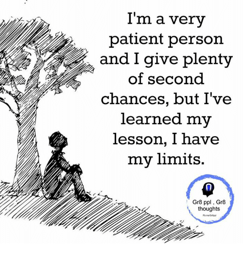 Lessoned: I'm a very  patient person  and I give plenty  of second  chances, but I've  learned my  lesson, I have  my limits.  Gr8 ppl Gr8  thoughts
