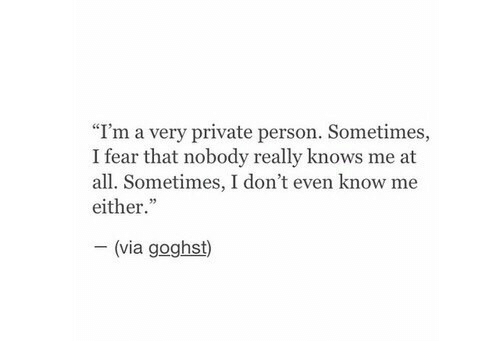 """Fear, Private, and Via: """"I'm a very private person. Sometimes,  I fear that nobody really knows me at  all. Sometimes, I don't even know me  either.""""  (via goghst)"""