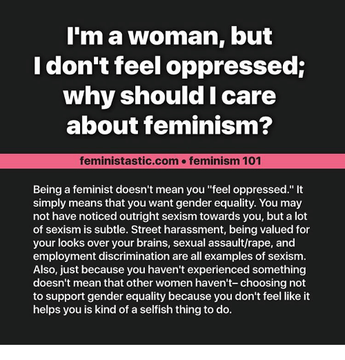 """Feminization: I'm a woman, but  I don't feel oppressed:  why should I care  about feminism?  feministastic.com feminism 101  Being a feminist doesn't mean you """"feel oppressed.""""  simply means that you want gender equality. You may  not have noticed outright sexism towards you, but a lot  of sexism is subtle. Street harassment, being valued for  your looks over your brains, sexual assault/rape, and  employment discrimination are all examples of sexism.  Also, just because you haven't experienced something  doesn't mean that other women haven't- choosing not  to support gender equality because you don't feel like it  helps you is kind of a selfish thing to do."""