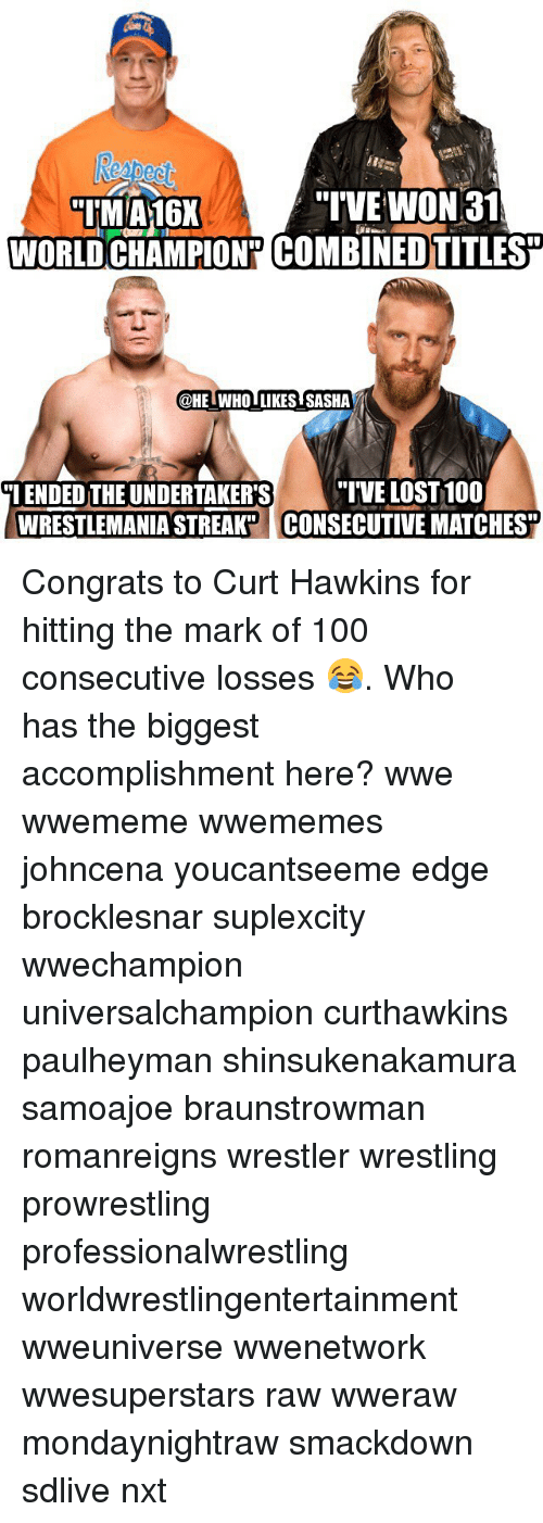 "Anaconda, Memes, and Wrestling: IM A16X  ""IVE WON 31  WORLD CHAMPION"" COMBINEDTITLES  @HE WHO LIKES SASHA  ""I ENDED THE UNDERTAKER'S  WRESTLEMANIA STREAK  ""IVE LOST 100  CONSECUTIVE MATCHES Congrats to Curt Hawkins for hitting the mark of 100 consecutive losses 😂. Who has the biggest accomplishment here? wwe wwememe wwememes johncena youcantseeme edge brocklesnar suplexcity wwechampion universalchampion curthawkins paulheyman shinsukenakamura samoajoe braunstrowman romanreigns wrestler wrestling prowrestling professionalwrestling worldwrestlingentertainment wweuniverse wwenetwork wwesuperstars raw wweraw mondaynightraw smackdown sdlive nxt"