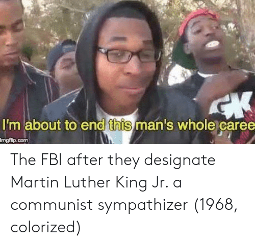 Martin Luther King: I'm about to end this man's whole caree  ngilp.com The FBI after they designate Martin Luther King Jr. a communist sympathizer (1968, colorized)