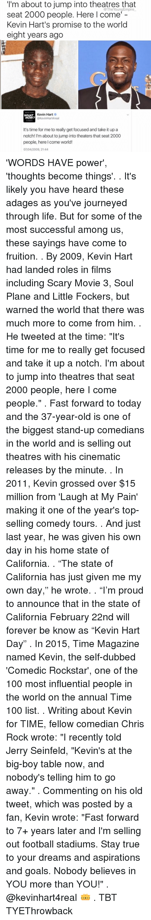 "scari movie: I'm about to jump into theatres that  seat 2000 people. Here I come'  Kevin Hart's promise to the world  eight years ago  Kevin Hart  O  @KevinHartAreal  It's time for me to really get focused and take it up a  notch! I'm about to jump into theaters that seat 2000  people, here I come world!  07/04/2009, 21:44 'WORDS HAVE power', 'thoughts become things'. . It's likely you have heard these adages as you've journeyed through life. But for some of the most successful among us, these sayings have come to fruition. . By 2009, Kevin Hart had landed roles in films including Scary Movie 3, Soul Plane and Little Fockers, but warned the world that there was much more to come from him. . He tweeted at the time: ""It's time for me to really get focused and take it up a notch. I'm about to jump into theatres that seat 2000 people, here I come people."" . Fast forward to today and the 37-year-old is one of the biggest stand-up comedians in the world and is selling out theatres with his cinematic releases by the minute. . In 2011, Kevin grossed over $15 million from 'Laugh at My Pain' making it one of the year's top-selling comedy tours. . And just last year, he was given his own day in his home state of California. . ""The state of California has just given me my own day,"" he wrote. . ""I'm proud to announce that in the state of California February 22nd will forever be know as ""Kevin Hart Day"" . In 2015, Time Magazine named Kevin, the self-dubbed 'Comedic Rockstar', one of the 100 most influential people in the world on the annual Time 100 list. . Writing about Kevin for TIME, fellow comedian Chris Rock wrote: ""I recently told Jerry Seinfeld, ""Kevin's at the big-boy table now, and nobody's telling him to go away."" . Commenting on his old tweet, which was posted by a fan, Kevin wrote: ""Fast forward to 7+ years later and I'm selling out football stadiums. Stay true to your dreams and aspirations and goals. Nobody believes in YOU more than YOU!"" . @kevinhart4real 👑 . TBT TYEThrowback"
