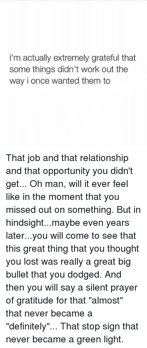 """Definitely, Memes, and Lost: i'm actually extremely grateful that  some things didn't work out the  way i once wanted them to That job and that relationship and that opportunity you didn't get... Oh man, will it ever feel like in the moment that you missed out on something. But in hindsight...maybe even years later...you will come to see that this great thing that you thought you lost was really a great big bullet that you dodged. And then you will say a silent prayer of gratitude for that """"almost"""" that never became a """"definitely""""... That stop sign that never became a green light."""