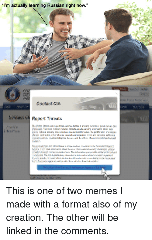 """Click, Crime, and Memes: """"I'm actually learning Russian right now.""""  IG  Renest Threats  Contact  V.  AGE  ançais Русский, Español More >  Contact CIA  HOME ABOUT EIA  BRARY KIDS ZONE  Contact C Report Threats  Contact CIA  The United States and its partners continue to face a growing number of giobal threats and  challenges. The CIA's mission includes collecting and analyzing information about high  priority national security issues such as international terrorism, the proliferation of weapens  of mass destruction, eyber attacks, intemational organized crime and narcotics trafficking  regionai conflicts, counterintelligence threats, and the effects of environmental and natural  disasters.  epo  rea  These chalenges are intemational in scope and are priorities for the Central ntelligence  Agencý. if you have information about these or other national security challenges, pleasé  provide it through our secure online form. The information you provide will be protected and  confidential. he OA is particuiarly interested in information about imminent or planned  tefrorist attacks. In cases where an imminent threat exists, immediately contact your loca  faw enforcement agencies andiprovide them withthe threat information  ntact the Central Intelligence Agency click  East Updated Aug 26-2016:01337 PM"""
