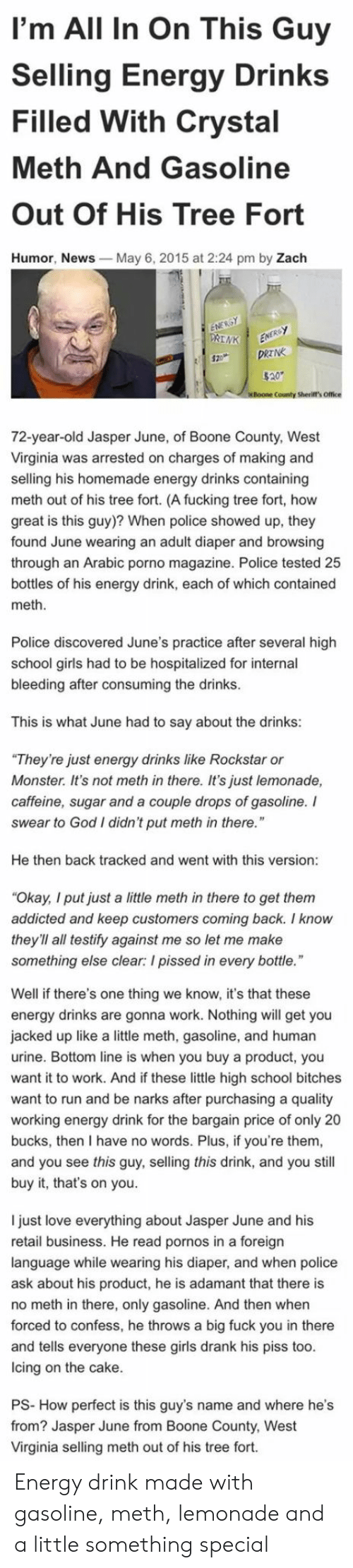 """crystal meth: I'm All In On This Guy  Selling Energy Drinks  Filled With Crystal  Meth And Gasoline  Out Of His Tree Fort  Humor, News  May 6, 2015 at 2:24 pm by Zach  County Sherift's Office  72-year-old Jasper June, of Boone County, West  Virginia was arrested on charges of making and  selling his homemade energy drinks containing  meth out of his tree fort. (A fucking tree fort, how  great is this guy)? When police showed up, they  found June wearing an adult diaper and browsing  through an Arabic porno magazine. Police tested 25  bottles of his energy drink, each of which contained  meth  Police discovered June's practice after several high  school girls had to be hospitalized for internal  bleeding after consuming the drinks  This is what June had to say about the drinks:  They're just energy drinks like Rockstar or  Monster. It's not meth in there. It's just lemonade,  caffeine, sugar and a couple drops of gasoline. I  swear to God I didn't put meth in there.""""  He then back tracked and went with this version  Okay, I put just a little meth in there to get them  addicted and keep customers coming back. I know  they'll all testify against me so let me make  something else clear: I pissed in every bottle  Well if there's one thing we know, it's that these  energy drinks are gonna work. Nothing will get you  jacked up like a little meth, gasoline, and human  urine. Bottom line is when you buy a product, you  want it to work. And if these little high school bitches  want to run and be narks after purchasing a quality  working energy drink for the bargain price of only 20  bucks, then I have no words. Plus, if you're them  and you see this guy, selling this drink, and you still  buy it, that's on you.  I just love everything about Jasper June and his  retail business. He read pornos in a foreign  language while wearing his diaper, and when police  ask about his product, he is adamant that there is  no meth in there, only gasoline. And then when  forced to confess, h"""