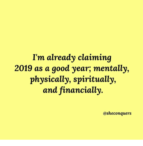 A Good Year: I'm already claiminq  2019 as a good year,; mentally,  physically, spiritually,  and financially  @sheconquers