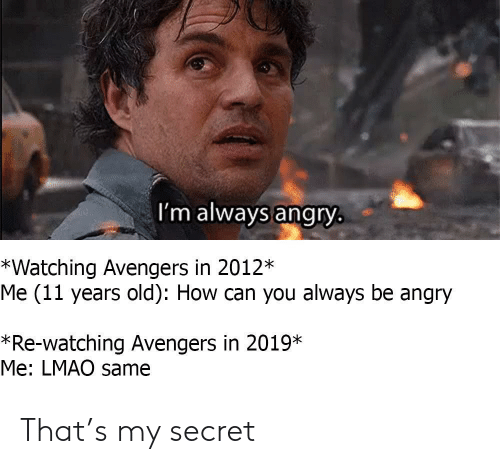 Lmao, Avengers, and Angry: I'm always angry  *Watching Avengers in 2012*  Me (11 years old): How can you always be angry  *Re-watching Avengers in 2019*  Me: LMAO same That's my secret